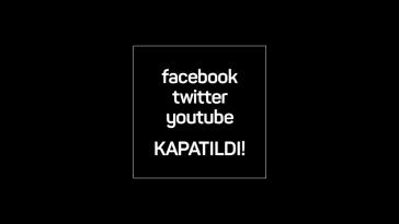 Facebook, Twitter ve YouTube Kapatıldı!